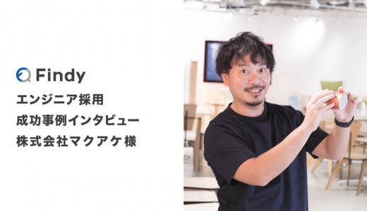 「スピード感のある採用がFindyで出来る」株式会社マクアケ様-Findy成功事例インタビュー!